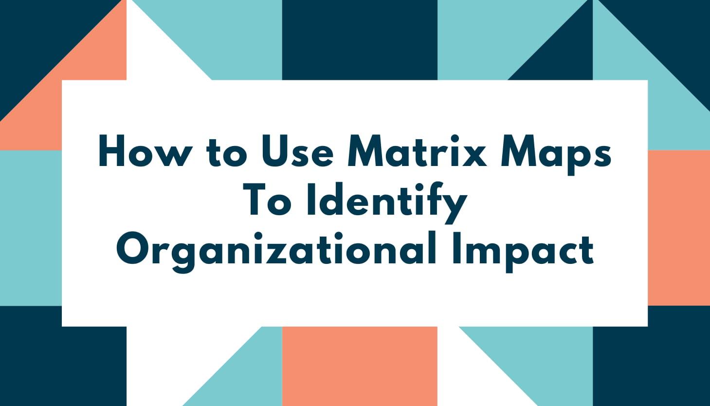 How to Use Matrix Maps To Identify Organizational Impact