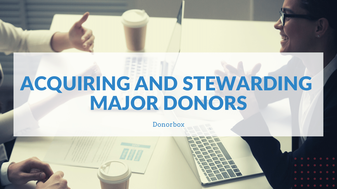 Acquiring and Stewarding Major Donors | A Nonprofit's Guide